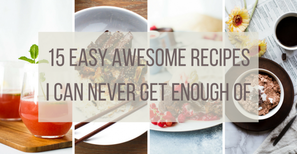 15 Easy Awesome Recipes I Can Never Get Enough Of
